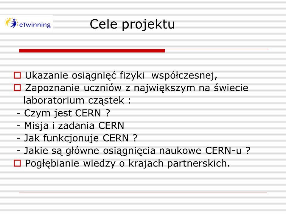 Cele projektu Ukazanie osiągnięć fizyki współczesnej, Zapoznanie uczniów z największym na świecie laboratorium cząstek : - Czym jest CERN ? - Misja i
