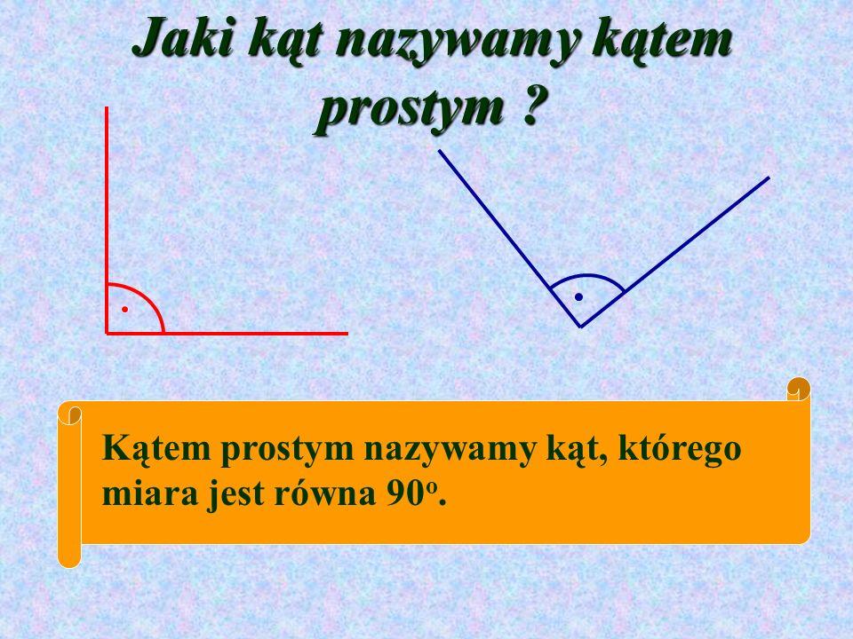 Jaki kąt nazywamy kątem prostym ? Kątem prostym nazywamy kąt, którego miara jest równa 90 o.