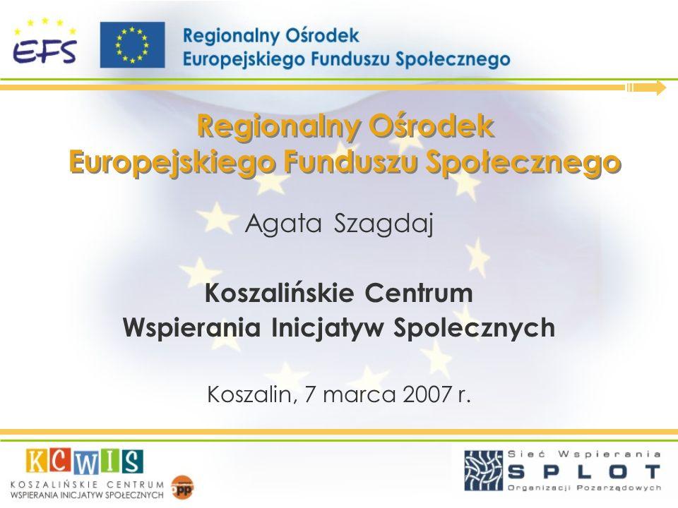 Regionalny Ośrodek Europejskiego Funduszu Społecznego Agata Szagdaj Koszalińskie Centrum Wspierania Inicjatyw Spolecznych Koszalin, 7 marca 2007 r.