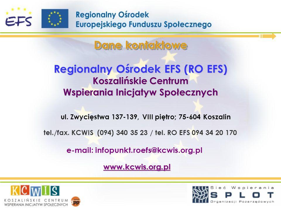 Dane kontaktowe Regionalny Ośrodek EFS (RO EFS) Koszalińskie Centrum Wspierania Inicjatyw Społecznych ul. Zwycięstwa 137-139, VIII piętro; 75-604 Kosz
