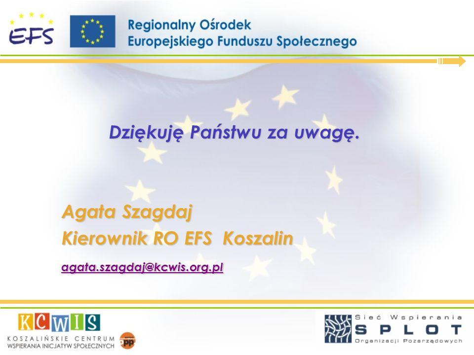Dziękuję Państwu za uwagę. Agata Szagdaj Kierownik RO EFS Koszalin agata.szagdaj@kcwis.org.pl