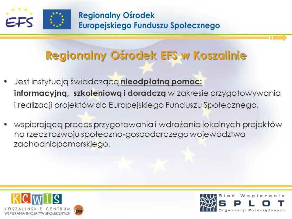 Głównym celem Regionalnego Ośrodka EFS w Koszalinie jest: wiedzy związanej EFS, Aktywne promowanie wiedzy związanej EFS, wynikających z aplikowania i wdrażania EFS w regionie, Przedstawianie możliwości i korzyści wynikających z aplikowania i wdrażania EFS w regionie, na rzecz lokalnego rozwoju Pomorza Zachodniego, Propagowanie idei partnerstwa na rzecz lokalnego rozwoju Pomorza Zachodniego, w aplikowaniu o środki EFS i wdrażaniu projektów poprzez świadczenie bezpłatnej informacji, doradztwa specjalistycznego i szerokiej oferty szkoleniowej.