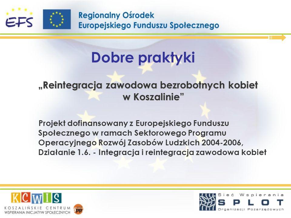 Dobre praktyki Reintegracja zawodowa bezrobotnych kobiet w Koszalinie Projekt dofinansowany z Europejskiego Funduszu Społecznego w ramach Sektorowego