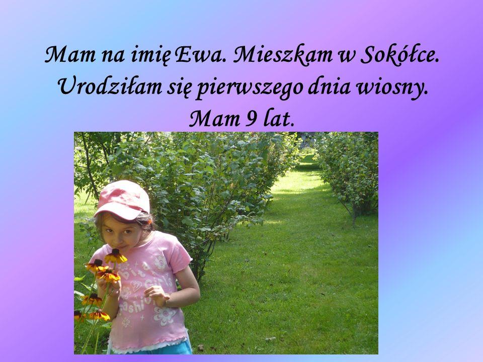 Mam na imię Ewa. Mieszkam w Sokółce. Urodziłam się pierwszego dnia wiosny. Mam 9 lat.