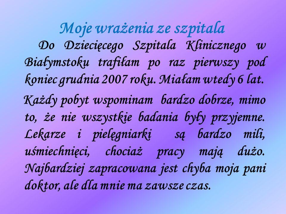 Moje wrażenia ze szpitala Do Dziecięcego Szpitala Klinicznego w Białymstoku trafiłam po raz pierwszy pod koniec grudnia 2007 roku. Miałam wtedy 6 lat.