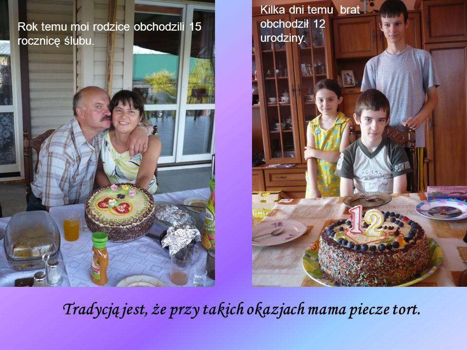 Rok temu moi rodzice obchodzili 15 rocznicę ślubu. Kilka dni temu brat obchodził 12 urodziny. Tradycją jest, że przy takich okazjach mama piecze tort.