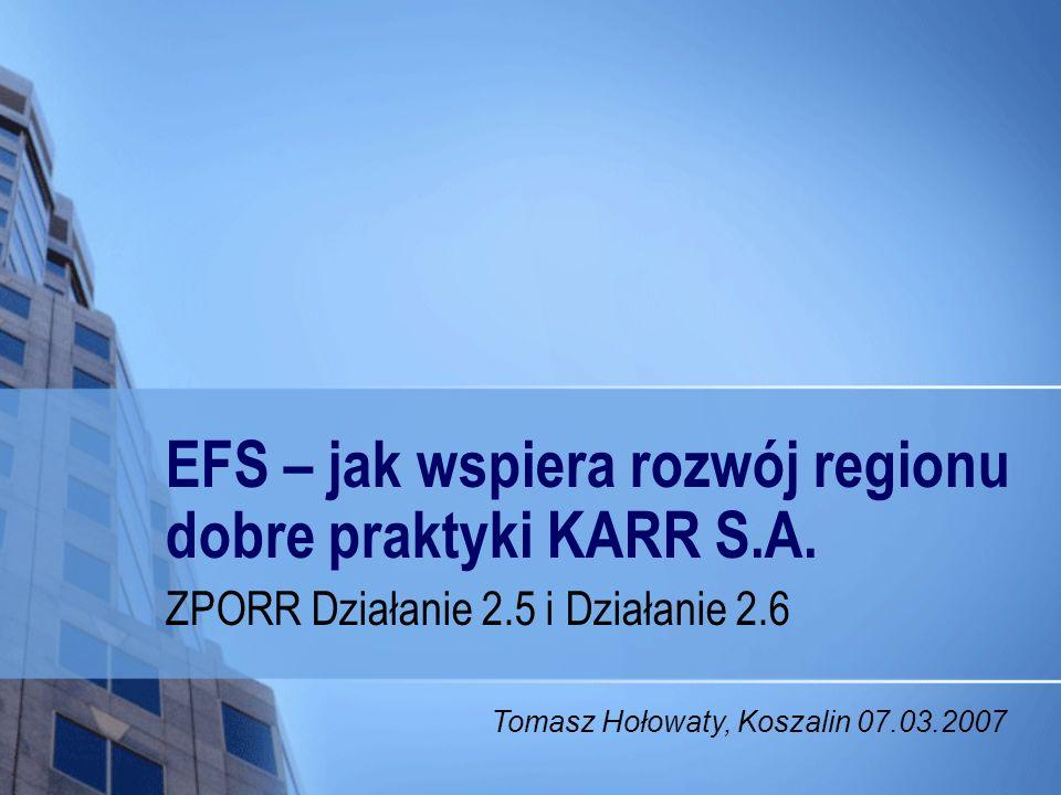 EFS – jak wspiera rozwój regionu dobre praktyki KARR S.A. ZPORR Działanie 2.5 i Działanie 2.6 Tomasz Hołowaty, Koszalin 07.03.2007