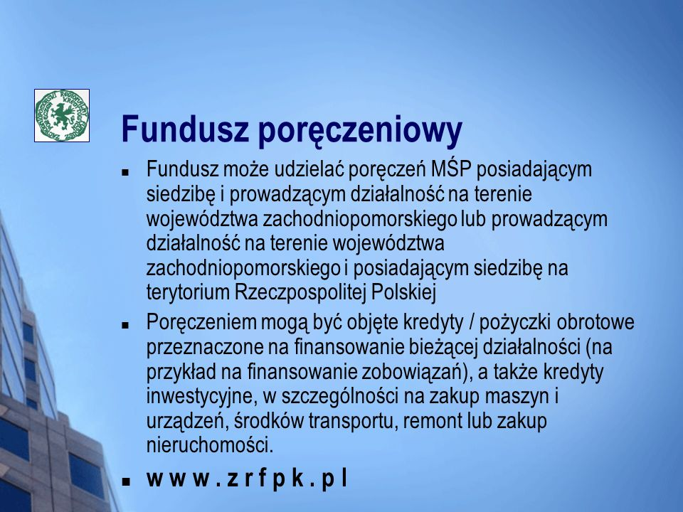 Fundusz poręczeniowy Fundusz może udzielać poręczeń MŚP posiadającym siedzibę i prowadzącym działalność na terenie województwa zachodniopomorskiego lu