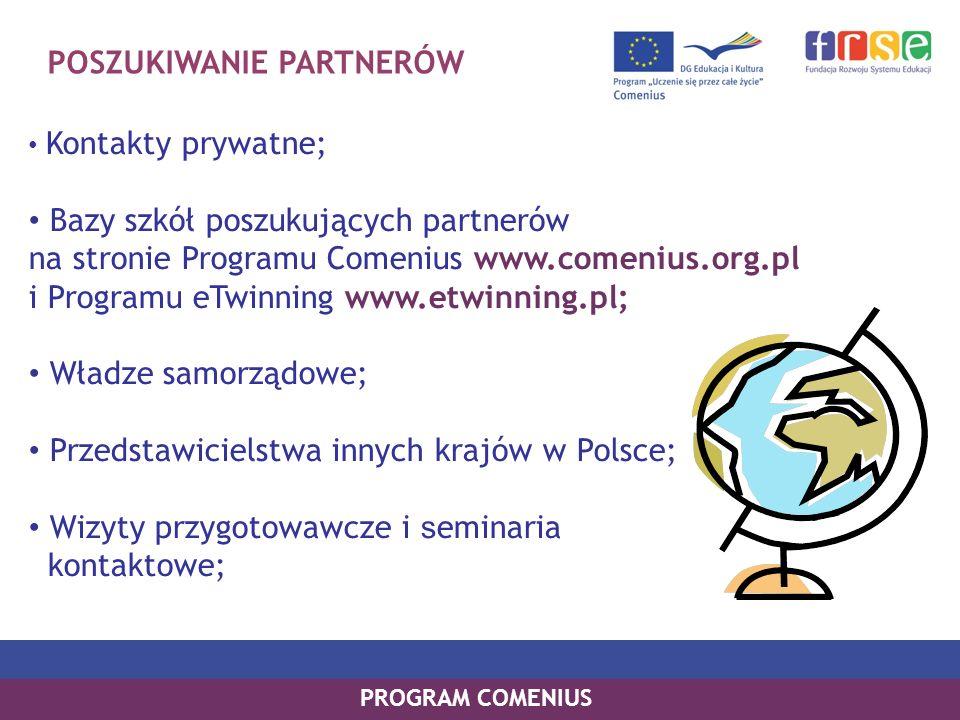 POSZUKIWANIE PARTNERÓW Kontakty prywatne; Bazy szkół poszukujących partnerów na stronie Programu Comenius www.comenius.org.pl i Programu eTwinning www