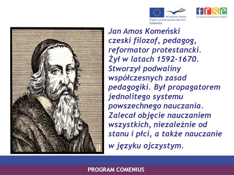 Jan Amos Komeński czeski filozof, pedagog, reformator protestancki. Żył w latach 1592-1670. Stworzył podwaliny współczesnych zasad pedagogiki. Był pro