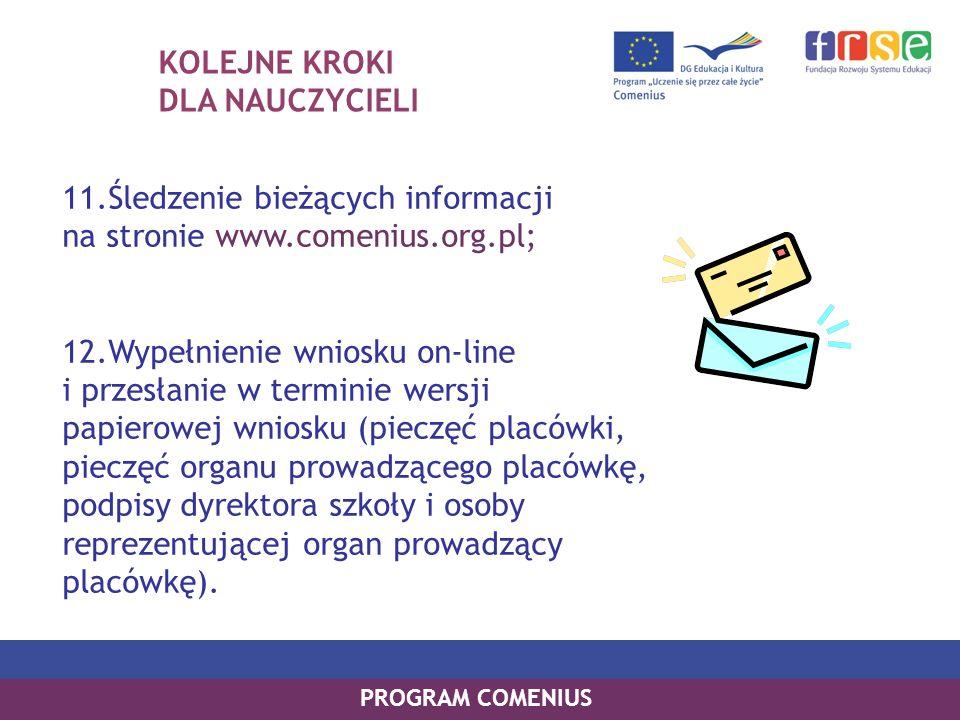KOLEJNE KROKI DLA NAUCZYCIELI 11.Śledzenie bieżących informacji na stronie www.comenius.org.pl; 12.Wypełnienie wniosku on-line i przesłanie w terminie