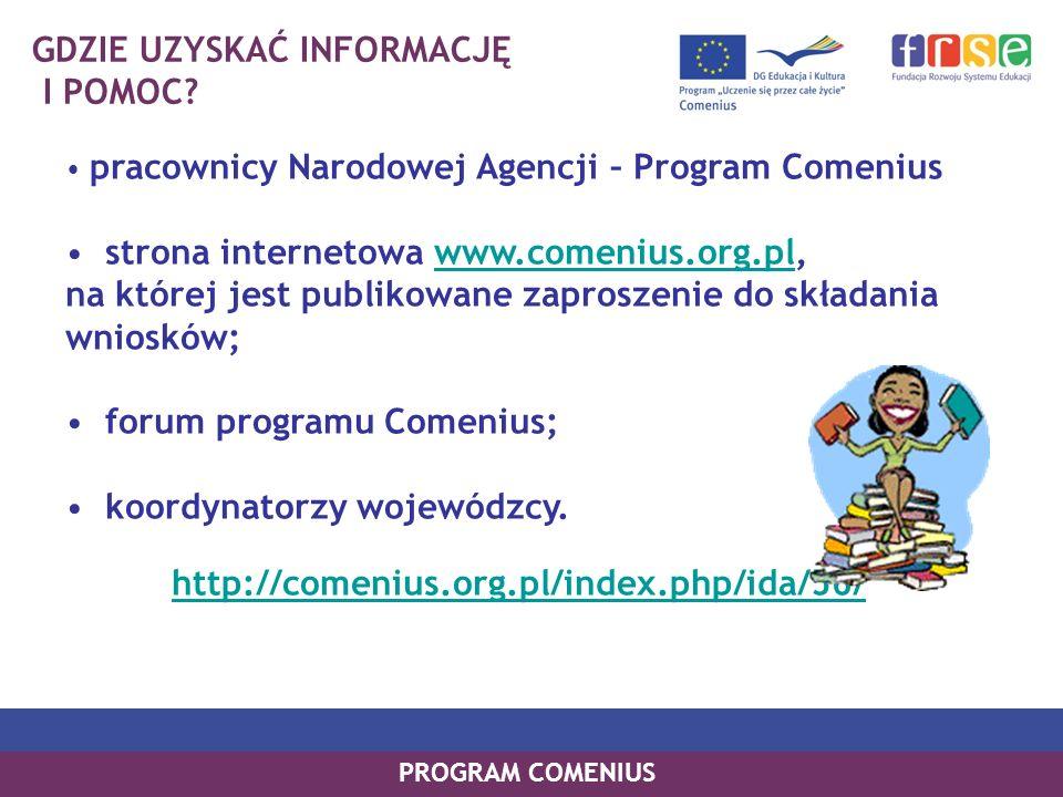 GDZIE UZYSKAĆ INFORMACJĘ I POMOC? pracownicy Narodowej Agencji – Program Comenius strona internetowa www.comenius.org.pl, na której jest publikowane z