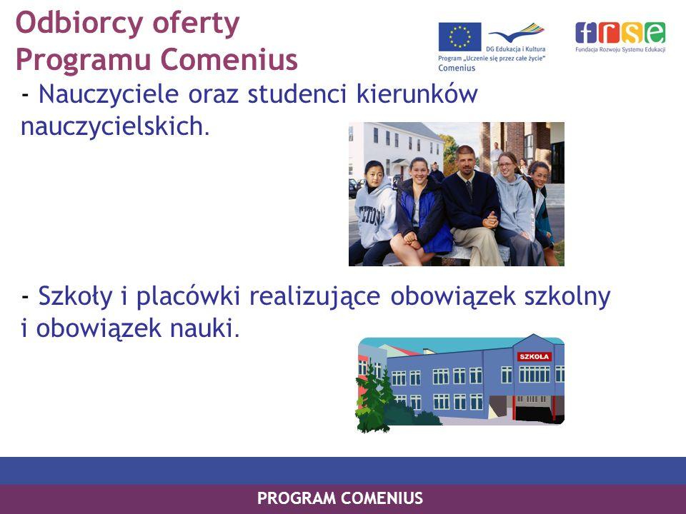 Odbiorcy oferty Programu Comenius - Nauczyciele oraz studenci kierunków nauczycielskich. - Szkoły i placówki realizujące obowiązek szkolny i obowiązek