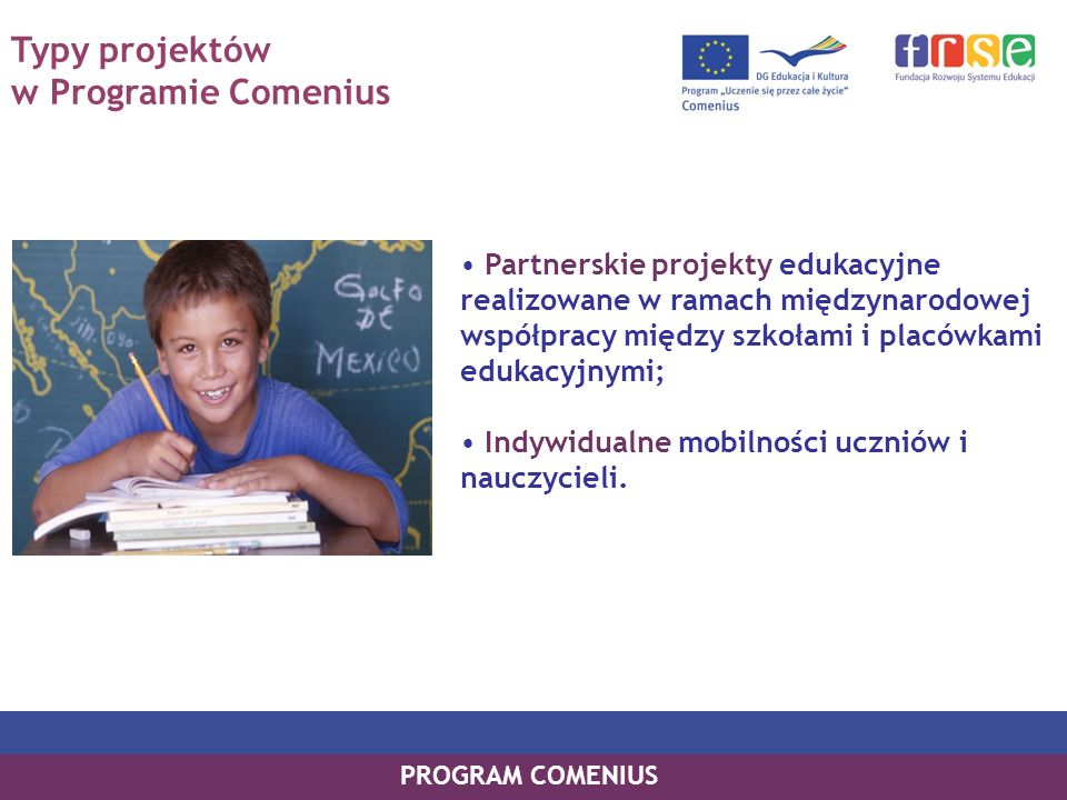 Struktura Programu C OMENIUS Mobilność Szkolnej Kadry Edukacyjnej Asystentura Comeniusa Partnerskie Projekty Szkół Partnerskie Projekty Regio Wizyty przygotowawcze i seminaria kontaktowe Wyjazdy Indywidualne Uczniów PROGRAM COMENIUS