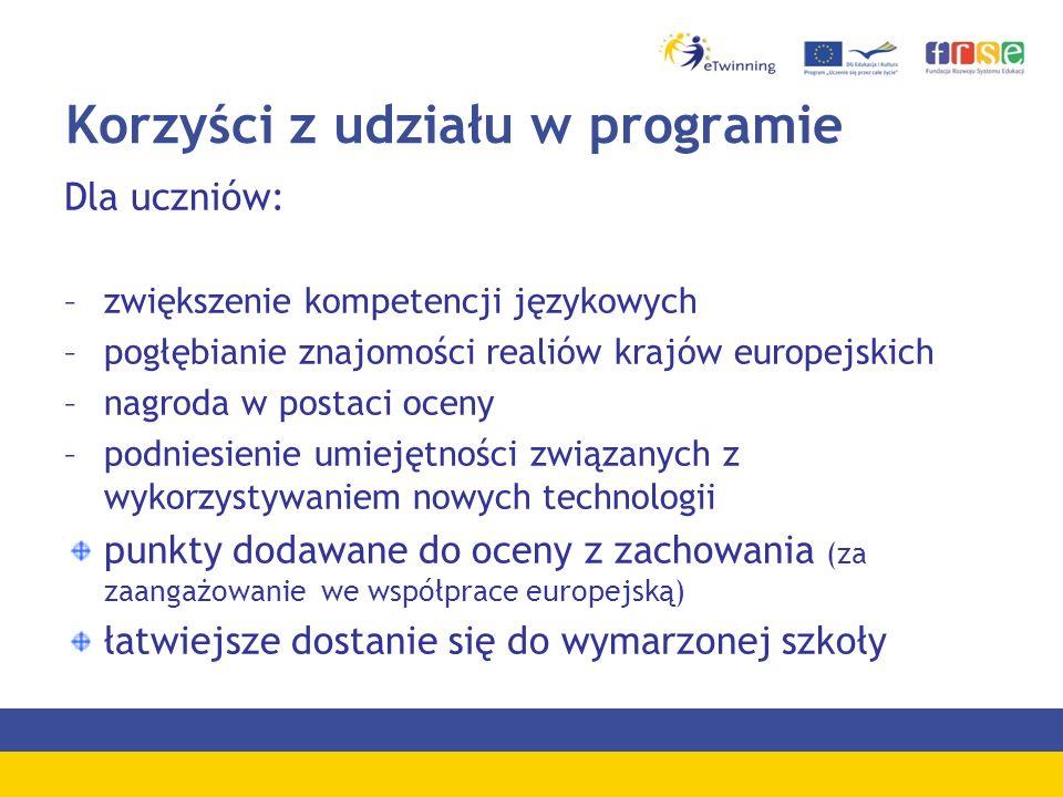 Korzyści z udziału w programie Dla uczniów: –zwiększenie kompetencji językowych –pogłębianie znajomości realiów krajów europejskich –nagroda w postaci oceny –podniesienie umiejętności związanych z wykorzystywaniem nowych technologii punkty dodawane do oceny z zachowania (za zaangażowanie we współprace europejską) łatwiejsze dostanie się do wymarzonej szkoły