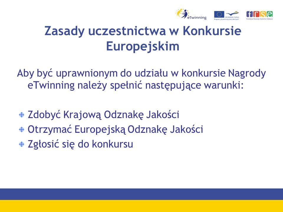 Zasady uczestnictwa w Konkursie Europejskim Aby być uprawnionym do udziału w konkursie Nagrody eTwinning należy spełnić następujące warunki: Zdobyć Krajową Odznakę Jakości Otrzymać Europejską Odznakę Jakości Zgłosić się do konkursu