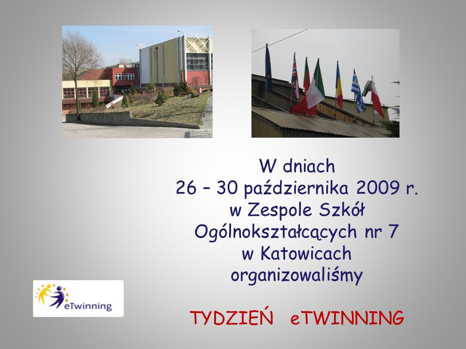W dniach 26 – 30 października 2009 r. w Zespole Szkół Ogólnokształcących nr 7 w Katowicach organizowaliśmy TYDZIEŃ eTWINNING