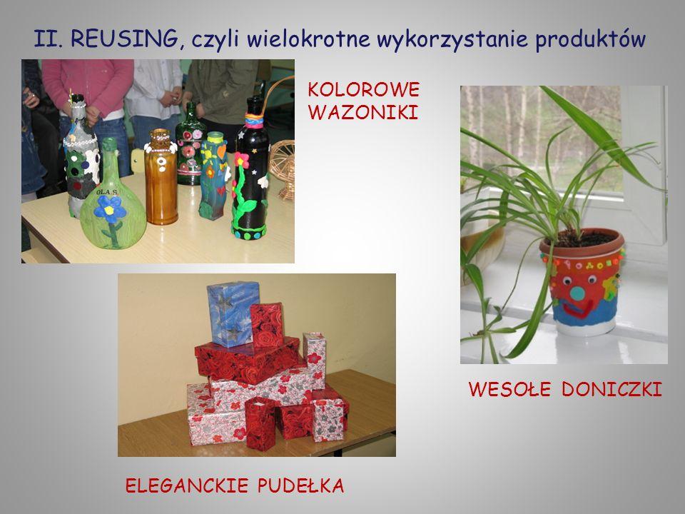 II. REUSING, czyli wielokrotne wykorzystanie produktów KOLOROWE WAZONIKI WESOŁE DONICZKI ELEGANCKIE PUDEŁKA