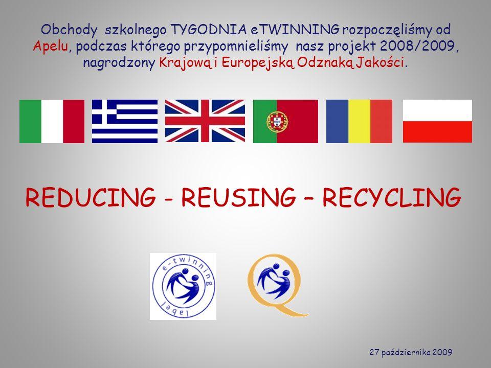 REDUCING - REUSING – RECYCLING Obchody szkolnego TYGODNIA eTWINNING rozpoczęliśmy od Apelu, podczas którego przypomnieliśmy nasz projekt 2008/2009, nagrodzony Krajową i Europejską Odznaką Jakości.