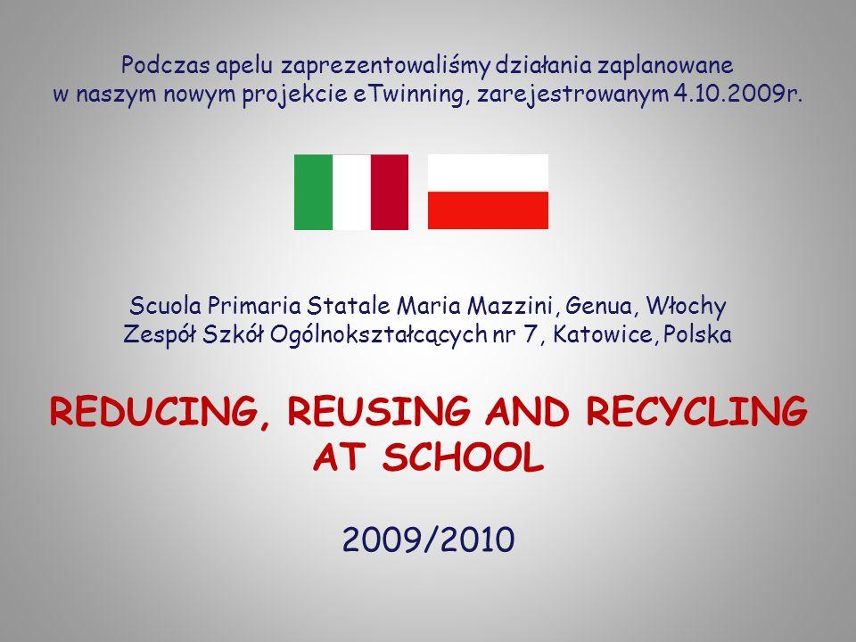 Scuola Primaria Statale Maria Mazzini, Genua, Włochy Zespół Szkół Ogólnokształcących nr 7, Katowice, Polska REDUCING, REUSING AND RECYCLING AT SCHOOL