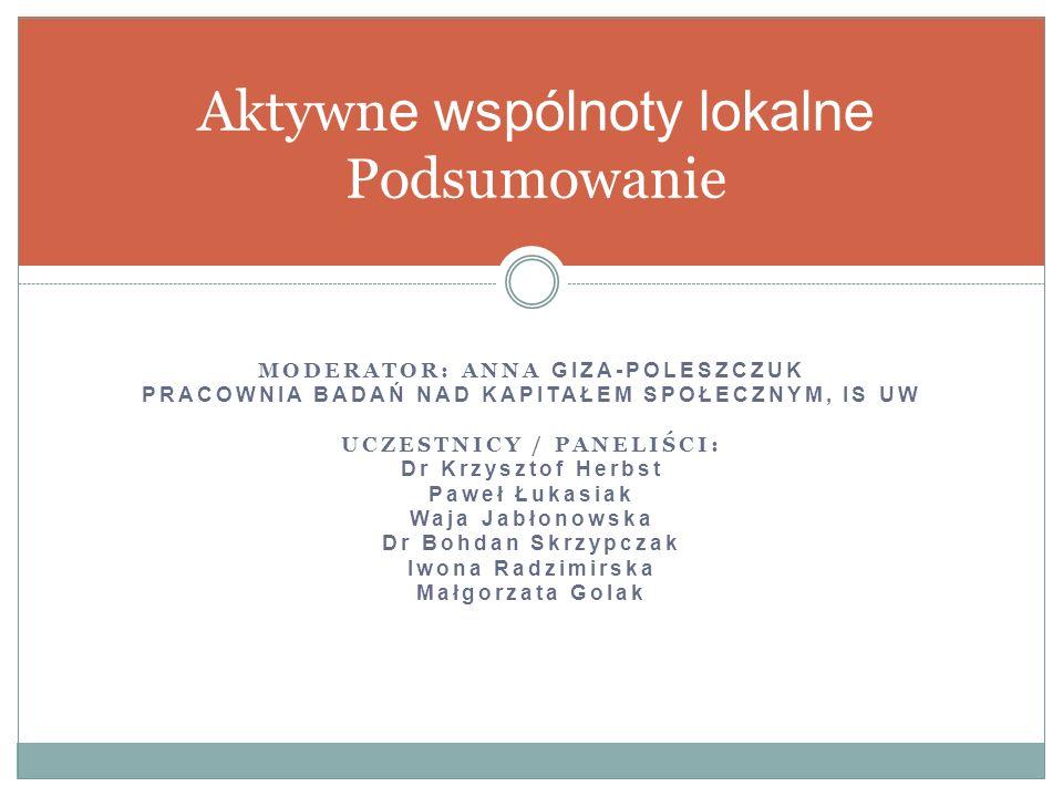MODERATOR: ANNA GIZA-POLESZCZUK PRACOWNIA BADAŃ NAD KAPITAŁEM SPOŁECZNYM, IS UW UCZESTNICY / PANELIŚCI: Dr Krzysztof Herbst Paweł Łukasiak Waja Jabłonowska Dr Bohdan Skrzypczak Iwona Radzimirska Małgorzata Golak Aktywn e wspólnoty lokalne Podsumowanie