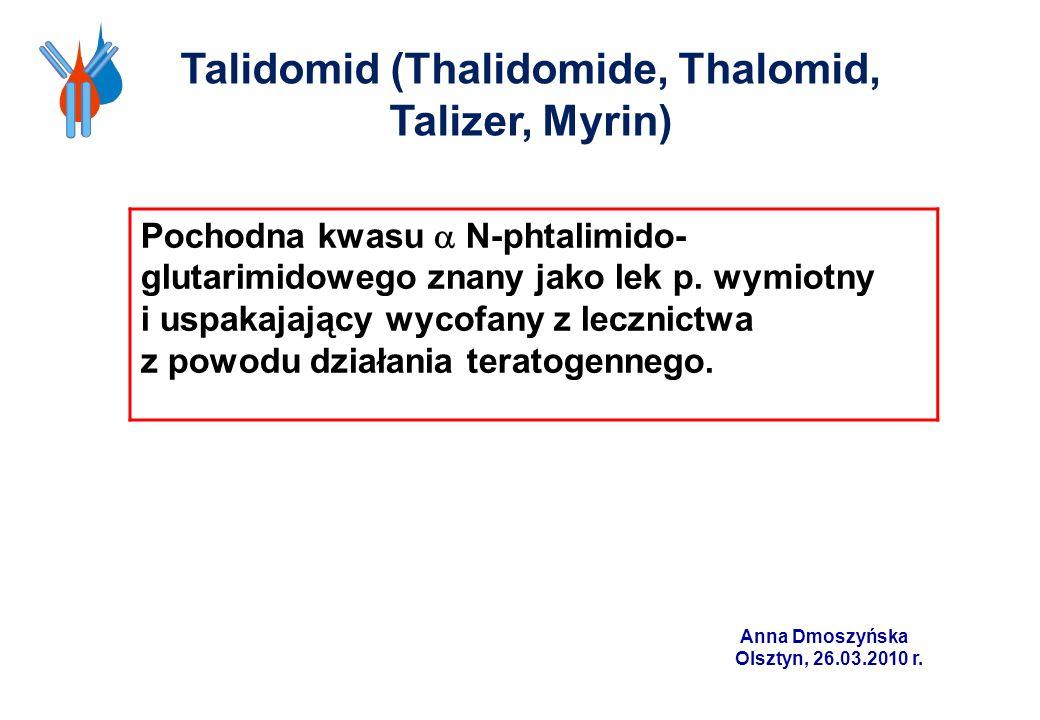 Talidomid (Thalidomide, Thalomid, Talizer, Myrin) Pochodna kwasu N-phtalimido- glutarimidowego znany jako lek p. wymiotny i uspakajający wycofany z le