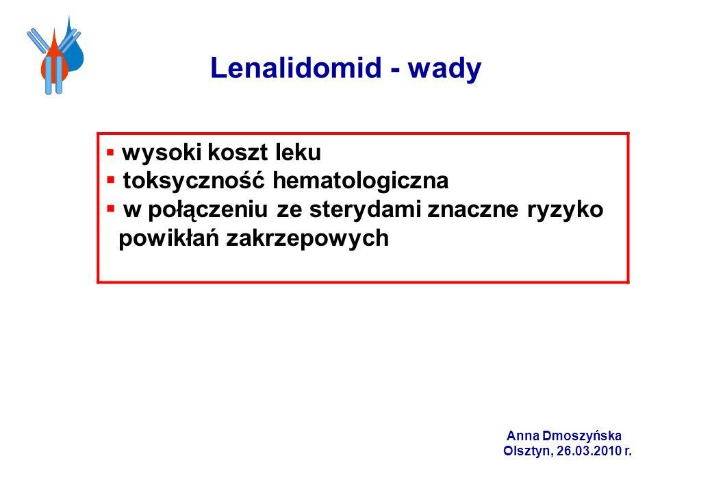 Lenalidomid - wady wysoki koszt leku toksyczność hematologiczna w połączeniu ze sterydami znaczne ryzyko powikłań zakrzepowych Anna Dmoszyńska Olsztyn