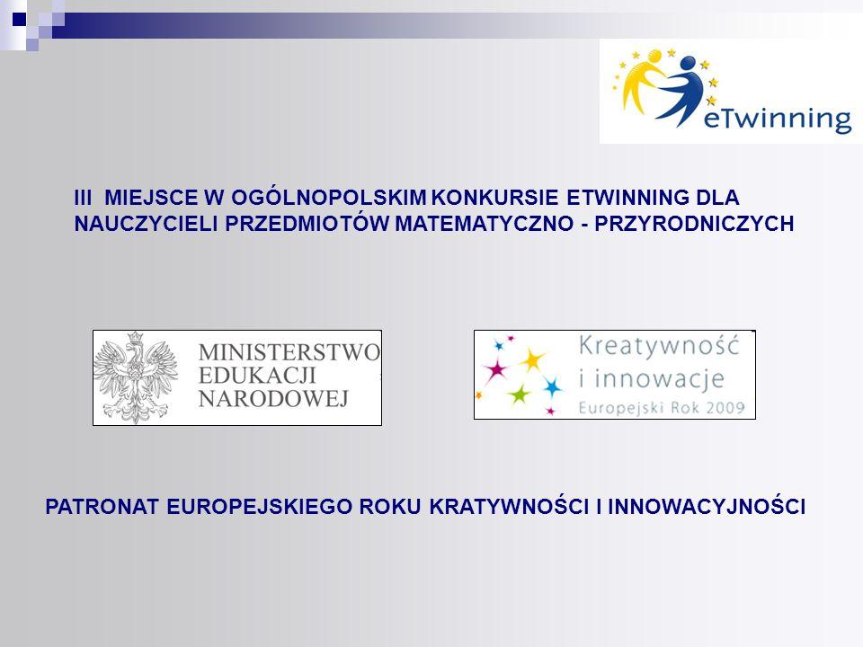 III MIEJSCE W OGÓLNOPOLSKIM KONKURSIE ETWINNING DLA NAUCZYCIELI PRZEDMIOTÓW MATEMATYCZNO - PRZYRODNICZYCH PATRONAT EUROPEJSKIEGO ROKU KRATYWNOŚCI I IN