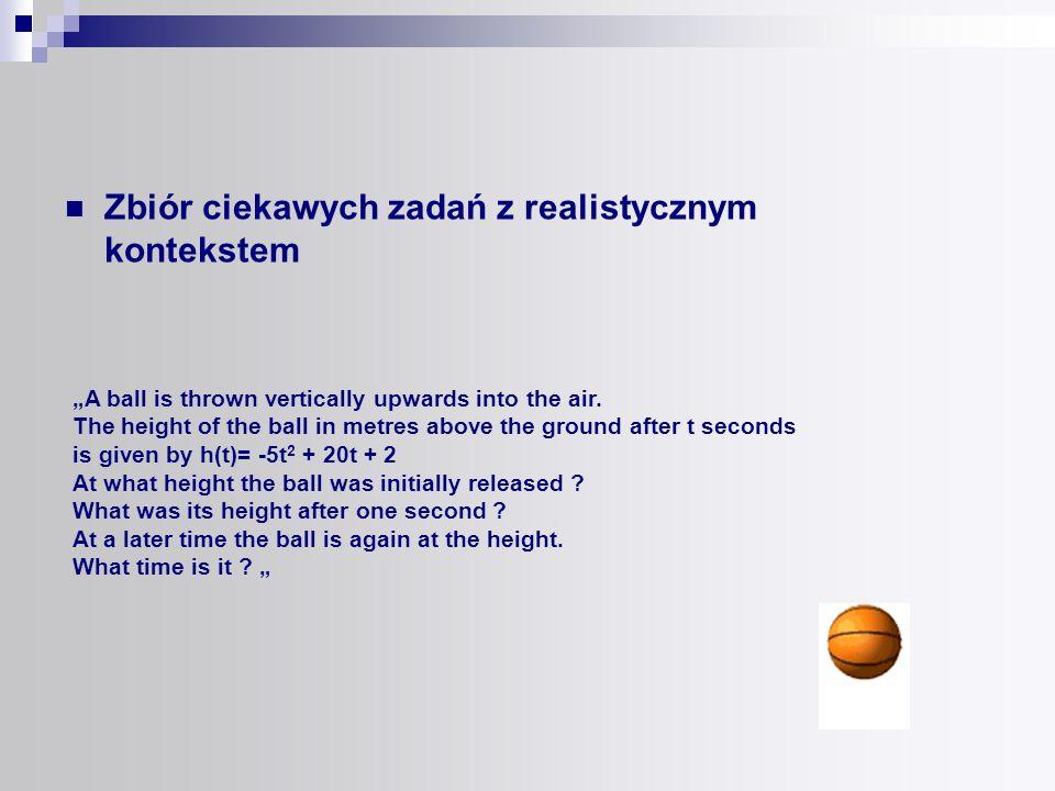 Zbiór ciekawych zadań z realistycznym kontekstem A ball is thrown vertically upwards into the air. The height of the ball in metres above the ground a