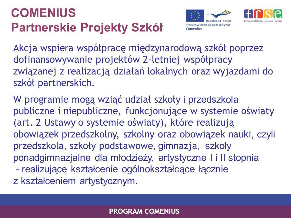 COMENIUS Partnerskie Projekty Szkół Akcja wspiera współpracę międzynarodową szkół poprzez dofinansowywanie projektów 2-letniej współpracy związanej z