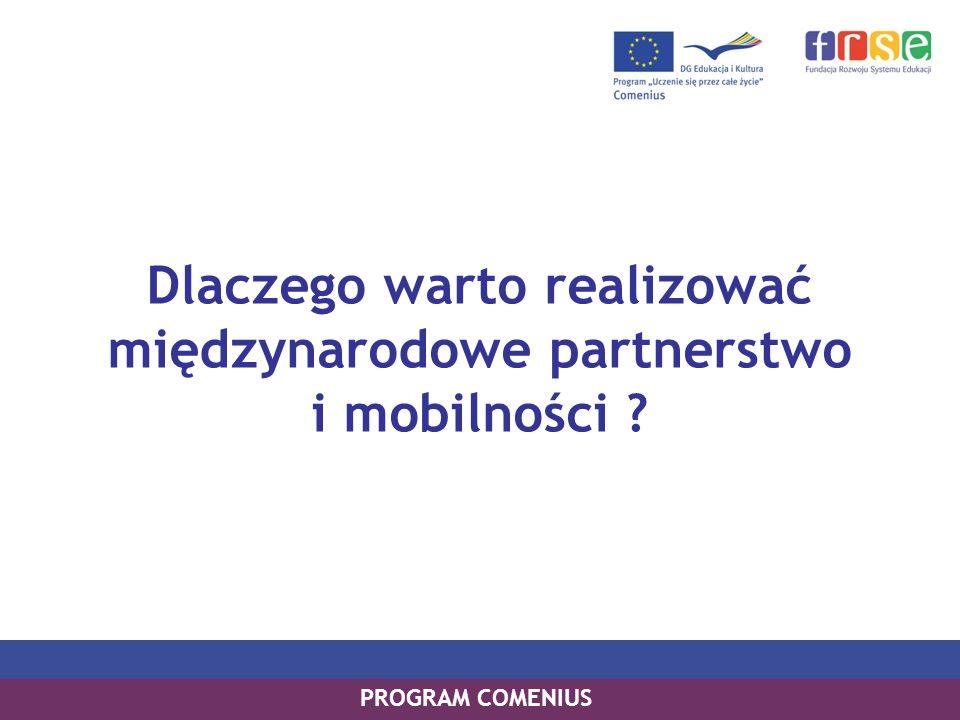 Dlaczego warto realizować międzynarodowe partnerstwo i mobilności ? PROGRAM COMENIUS