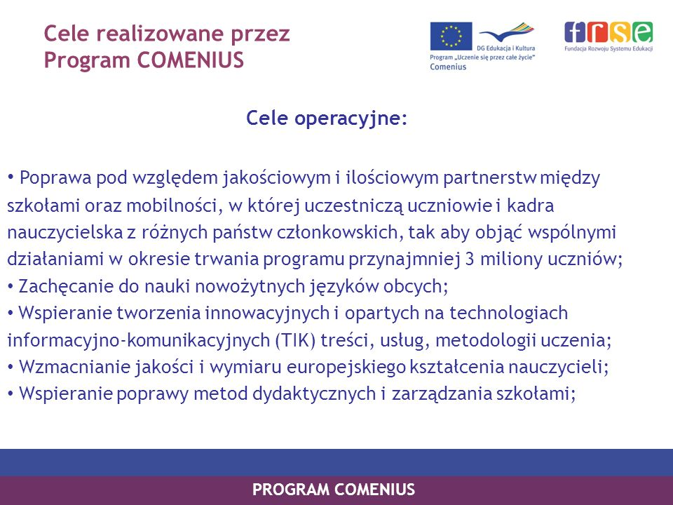 Cele realizowane przez Program COMENIUS Cele operacyjne: Poprawa pod względem jakościowym i ilościowym partnerstw między szkołami oraz mobilności, w k