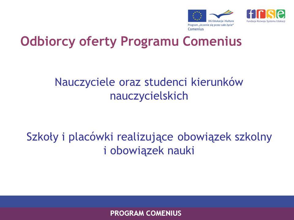 Odbiorcy oferty Programu Comenius Nauczyciele oraz studenci kierunków nauczycielskich Szkoły i placówki realizujące obowiązek szkolny i obowiązek nauk