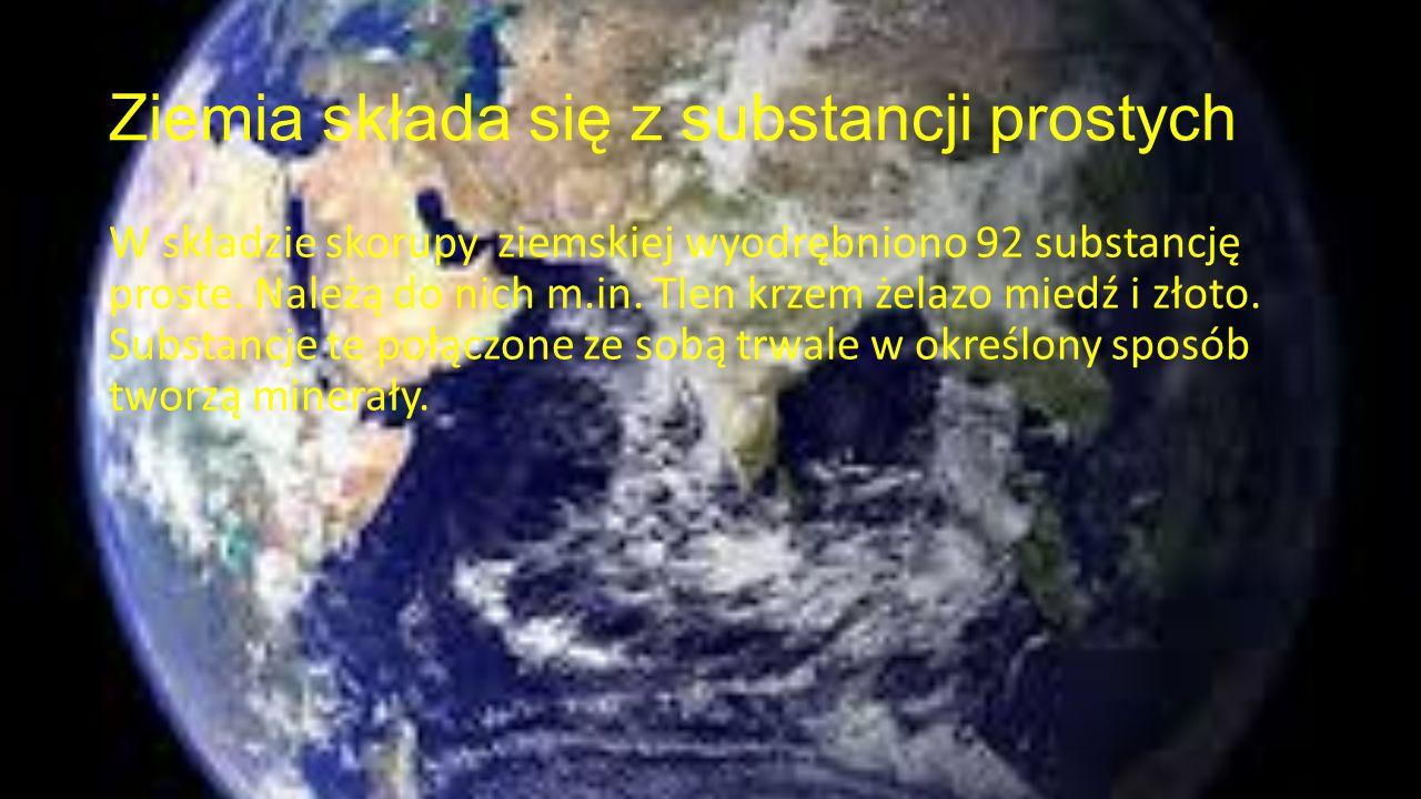 Ziemia składa się z substancji prostych W składzie skorupy ziemskiej wyodrębniono 92 substancję proste. Należą do nich m.in. Tlen krzem żelazo miedź i