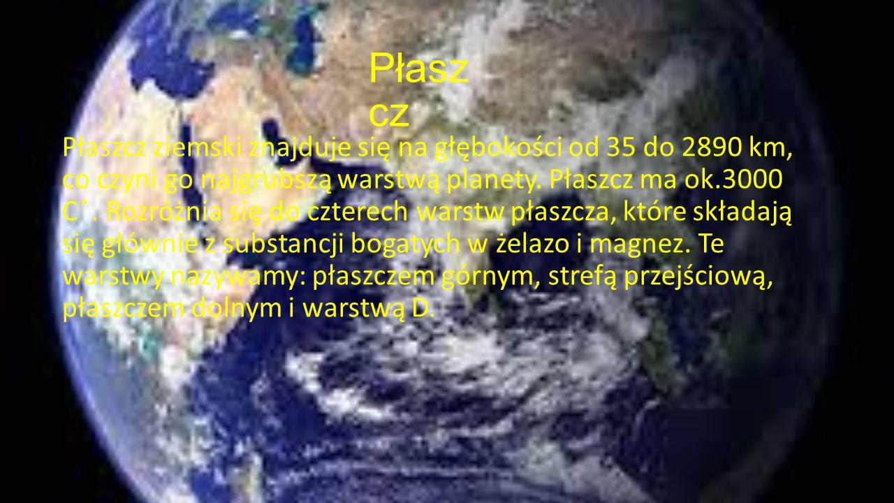 Płasz cz Płaszcz ziemski znajduje się na głębokości od 35 do 2890 km, co czyni go najgrubszą warstwą planety. Płaszcz ma ok.3000 C ̊̊̊. Rozróżnia się