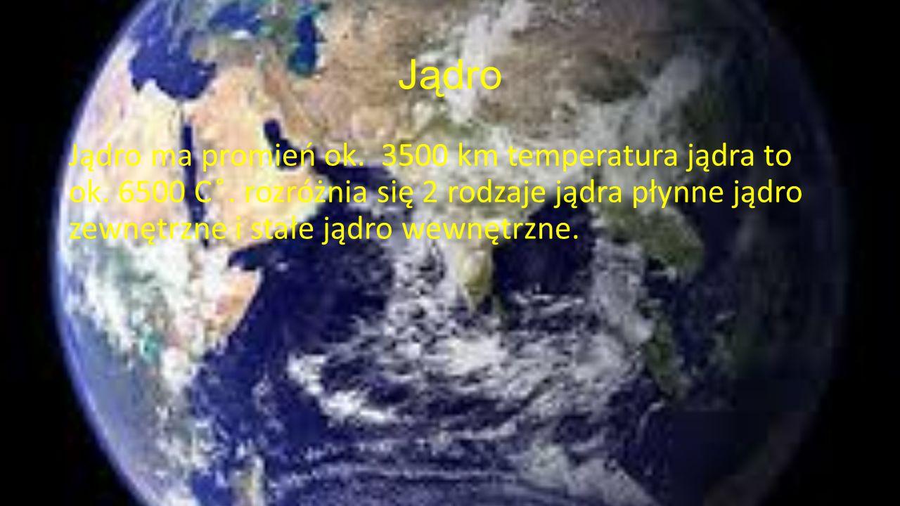 Jądro Jądro ma promień ok. 3500 km temperatura jądra to ok. 6500 C ̊. rozróżnia się 2 rodzaje jądra płynne jądro zewnętrzne i stałe jądro wewnętrzne.