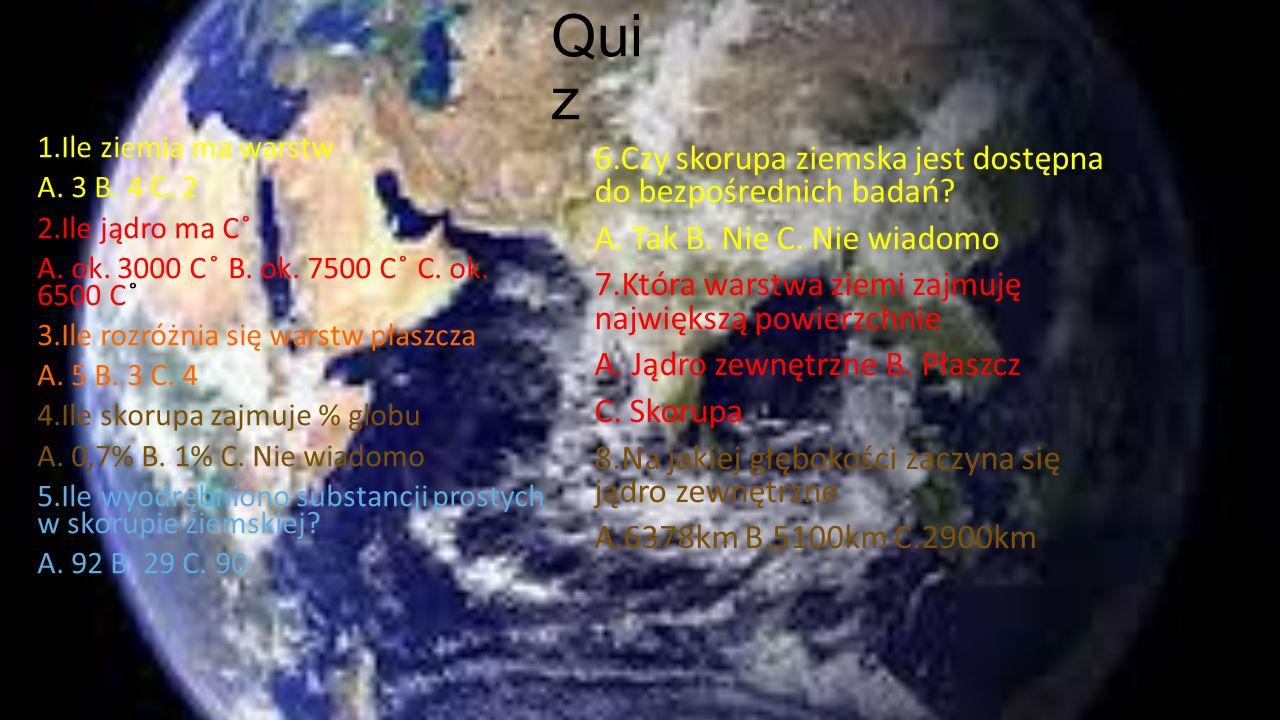 Qui z 1.Ile ziemia ma warstw A. 3 B. 4 C. 2 2.Ile jądro ma C ̊ A. ok. 3000 C ̊ B. ok. 7500 C ̊ C. ok. 6500 C ̊ 3.Ile rozróżnia się warstw płaszcza A.