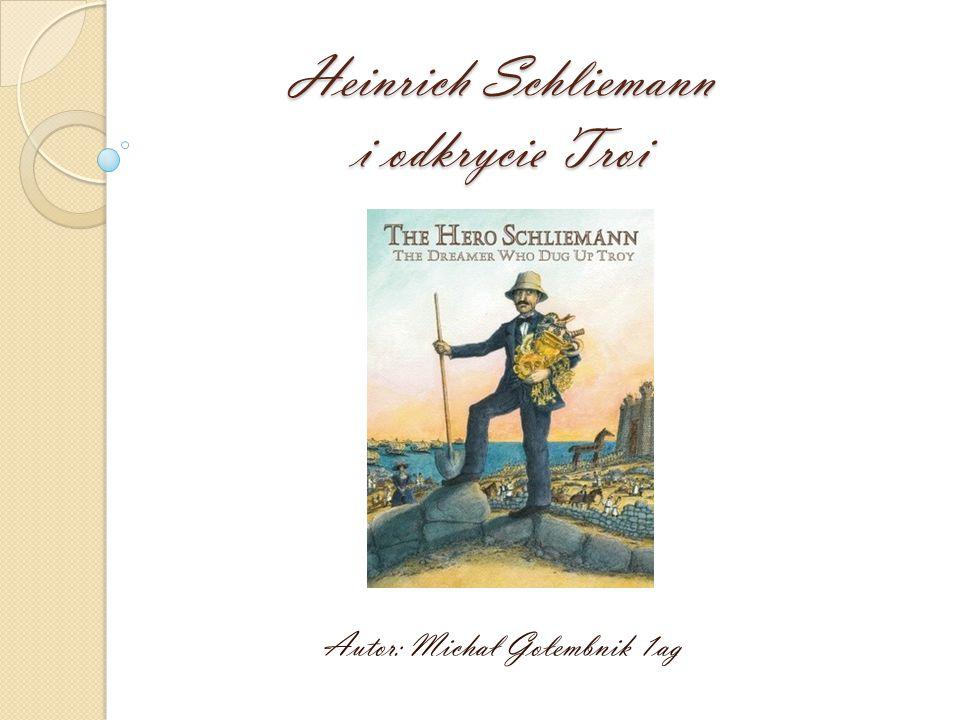 Heinrich Schliemann i odkrycie Troi Autor: Michał Gołembnik 1ag