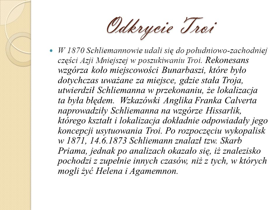 Odkrycie Troi W 1870 Schliemannowie udali się do południowo-zachodniej części Azji Mniejszej w poszukiwaniu Troi.