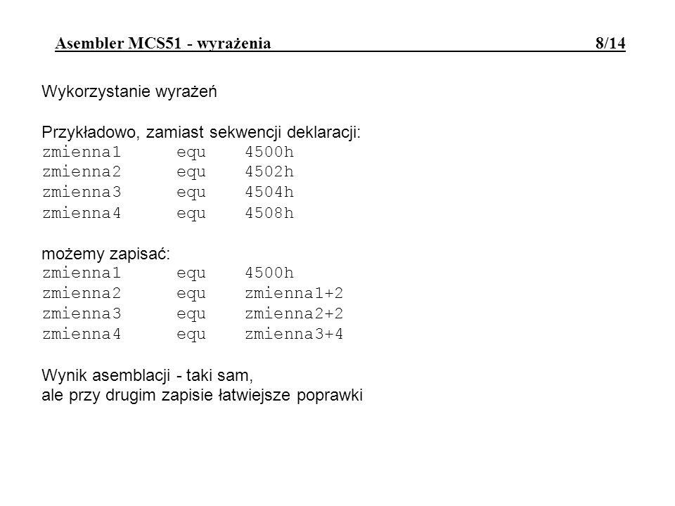 Wykorzystanie wyrażeń Przykładowo, zamiast sekwencji deklaracji: zmienna1 equ4500h zmienna2 equ4502h zmienna3 equ4504h zmienna4 equ4508h możemy zapisać: zmienna1 equ4500h zmienna2 equzmienna1+2 zmienna3 equzmienna2+2 zmienna4 equzmienna3+4 Wynik asemblacji - taki sam, ale przy drugim zapisie łatwiejsze poprawki Asembler MCS51 - wyrażenia 8/14