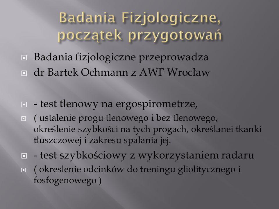  Badania fizjologiczne przeprowadza  dr Bartek Ochmann z AWF Wrocław  - test tlenowy na ergospirometrze,  ( ustalenie progu tlenowego i bez tlenowego, określenie szybkości na tych progach, określanei tkanki tłuszczowej i zakresu spalania jej.
