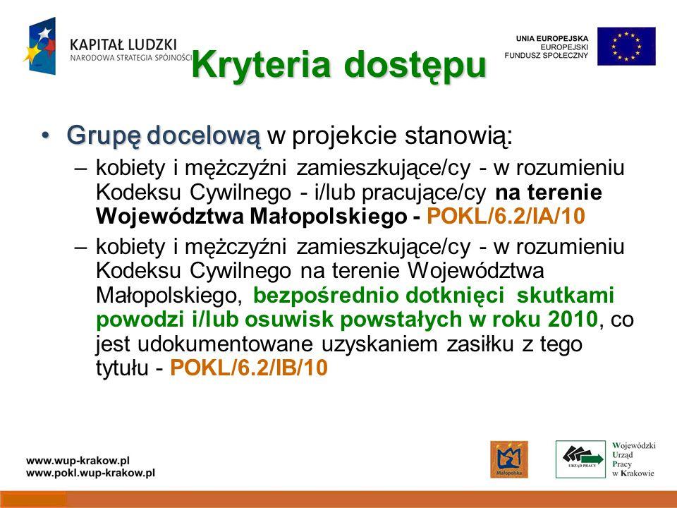 Kryteria dostępu Grupę docelowąGrupę docelową w projekcie stanowią: –kobiety i mężczyźni zamieszkujące/cy - w rozumieniu Kodeksu Cywilnego - i/lub pracujące/cy na terenie Województwa Małopolskiego - POKL/6.2/IA/10 –kobiety i mężczyźni zamieszkujące/cy - w rozumieniu Kodeksu Cywilnego na terenie Województwa Małopolskiego, bezpośrednio dotknięci skutkami powodzi i/lub osuwisk powstałych w roku 2010, co jest udokumentowane uzyskaniem zasiłku z tego tytułu - POKL/6.2/IB/10