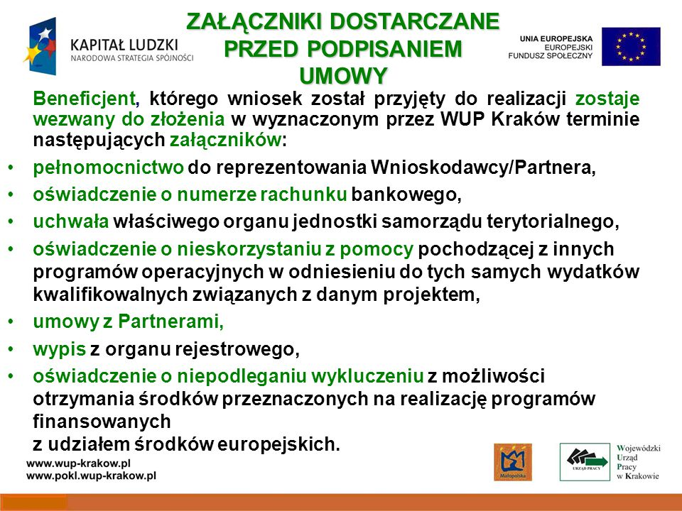 Beneficjent, którego wniosek został przyjęty do realizacji zostaje wezwany do złożenia w wyznaczonym przez WUP Kraków terminie następujących załączników: pełnomocnictwo do reprezentowania Wnioskodawcy/Partnera, oświadczenie o numerze rachunku bankowego, uchwała właściwego organu jednostki samorządu terytorialnego, oświadczenie o nieskorzystaniu z pomocy pochodzącej z innych programów operacyjnych w odniesieniu do tych samych wydatków kwalifikowalnych związanych z danym projektem, umowy z Partnerami, wypis z organu rejestrowego, oświadczenie o niepodleganiu wykluczeniu z możliwości otrzymania środków przeznaczonych na realizację programów finansowanych z udziałem środków europejskich.