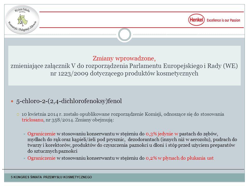 Zmiany wprowadzone, zmieniające załącznik V do rozporządzenia Parlamentu Europejskiego i Rady (WE) nr 1223/2009 dotyczącego produktów kosmetycznych 5 KONGRES ŚWIATA PRZEMYSŁU KOSMETYCZNEGO 5-chloro-2-(2,4-dichlorofenoksy)fenol  10 kwietnia 2014 r.