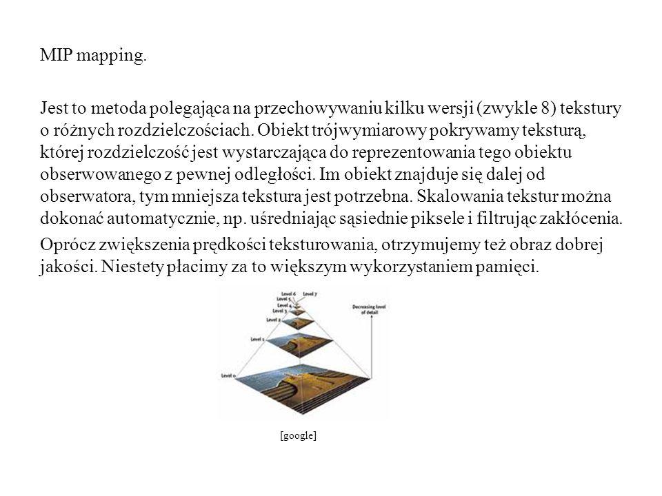 MIP mapping. Jest to metoda polegająca na przechowywaniu kilku wersji (zwykle 8) tekstury o różnych rozdzielczościach. Obiekt trójwymiarowy pokrywamy