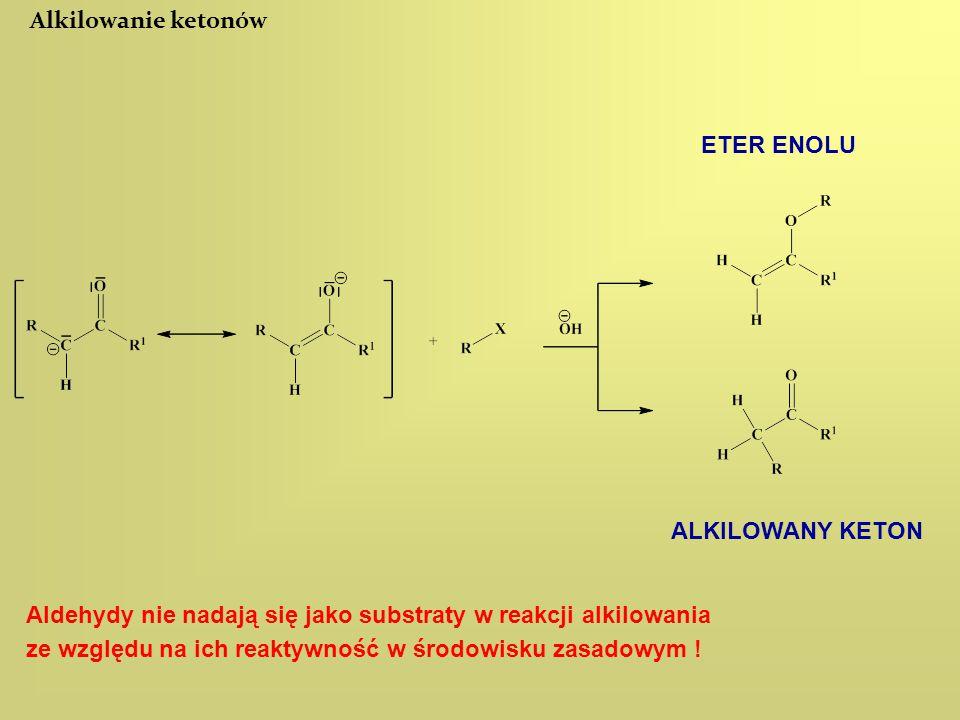 Alkilowanie ketonów ETER ENOLU ALKILOWANY KETON Aldehydy nie nadają się jako substraty w reakcji alkilowania ze względu na ich reaktywność w środowisk