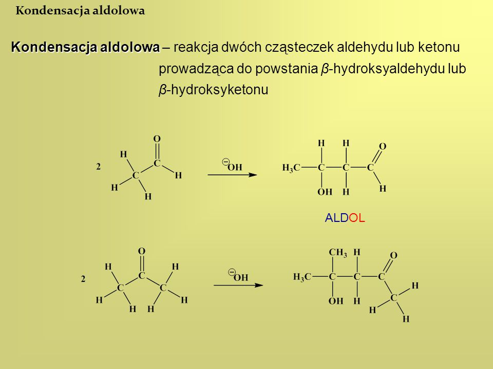 Kondensacja aldolowa Kondensacja aldolowa Kondensacja aldolowa – reakcja dwóch cząsteczek aldehydu lub ketonu prowadząca do powstania β-hydroksyaldehy