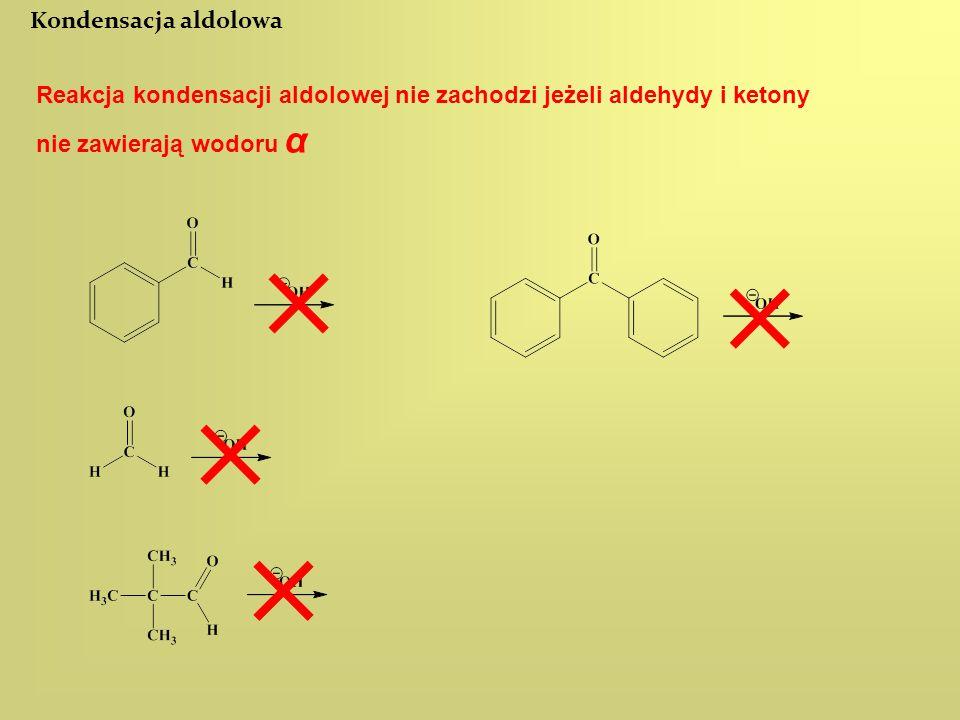 Reakcja kondensacji aldolowej nie zachodzi jeżeli aldehydy i ketony nie zawierają wodoru α Kondensacja aldolowa