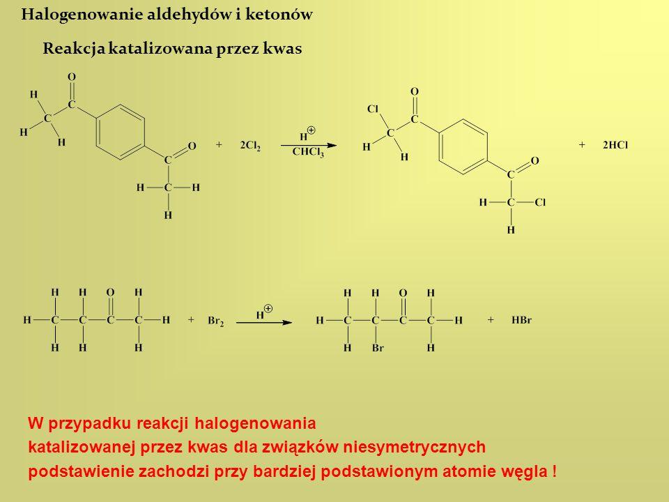 Halogenowanie aldehydów i ketonów Reakcja katalizowana przez kwas W przypadku reakcji halogenowania katalizowanej przez kwas dla związków niesymetrycz
