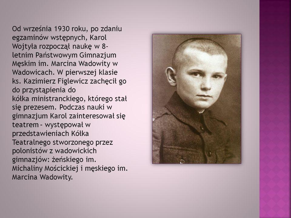 Od września 1930 roku, po zdaniu egzaminów wstępnych, Karol Wojtyła rozpoczął naukę w 8- letnim Państwowym Gimnazjum Męskim im. Marcina Wadowity w Wad